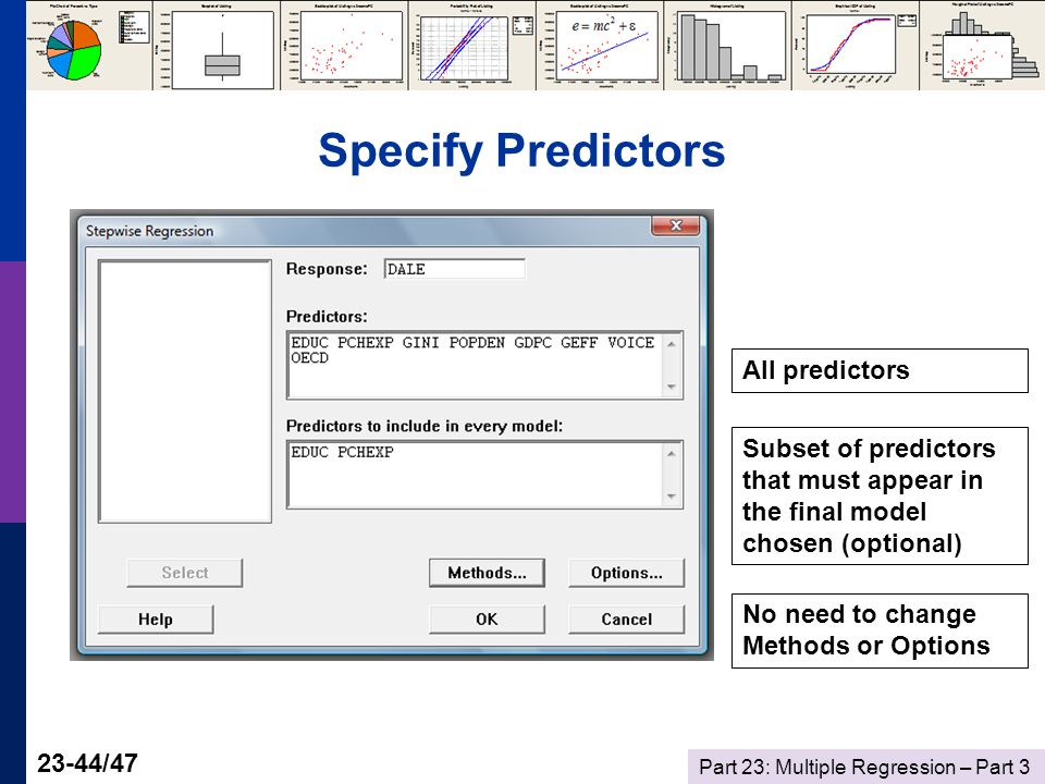 Part 23: Multiple Regression – Part /47 Specify Predictors All predictors Subset of predictors that must appear in the final model chosen (optional) No need to change Methods or Options