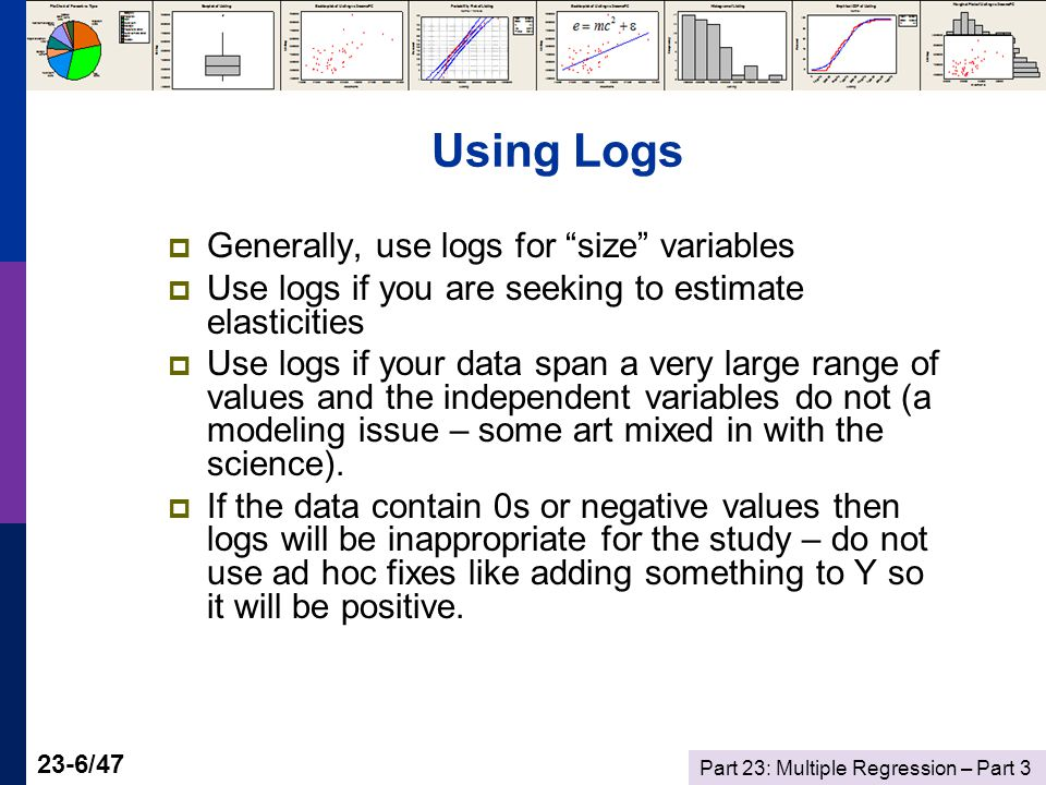 Part 23: Multiple Regression – Part /47 Using Logs  Generally, use logs for size variables  Use logs if you are seeking to estimate elasticities  Use logs if your data span a very large range of values and the independent variables do not (a modeling issue – some art mixed in with the science).