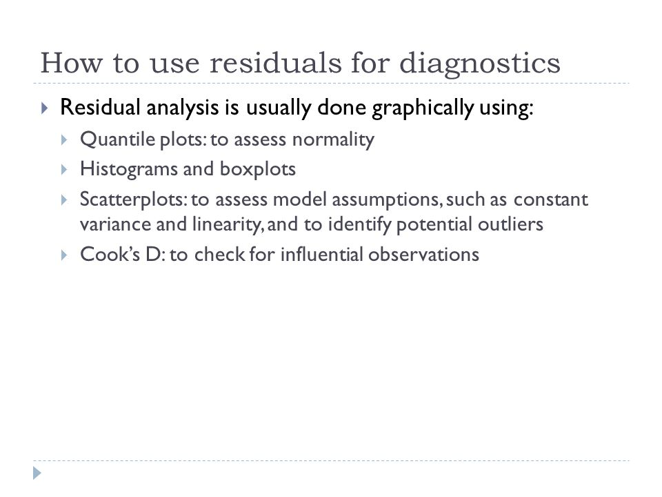 How to use residuals for diagnostics  Residual analysis is usually done graphically using:  Quantile plots: to assess normality  Histograms and box