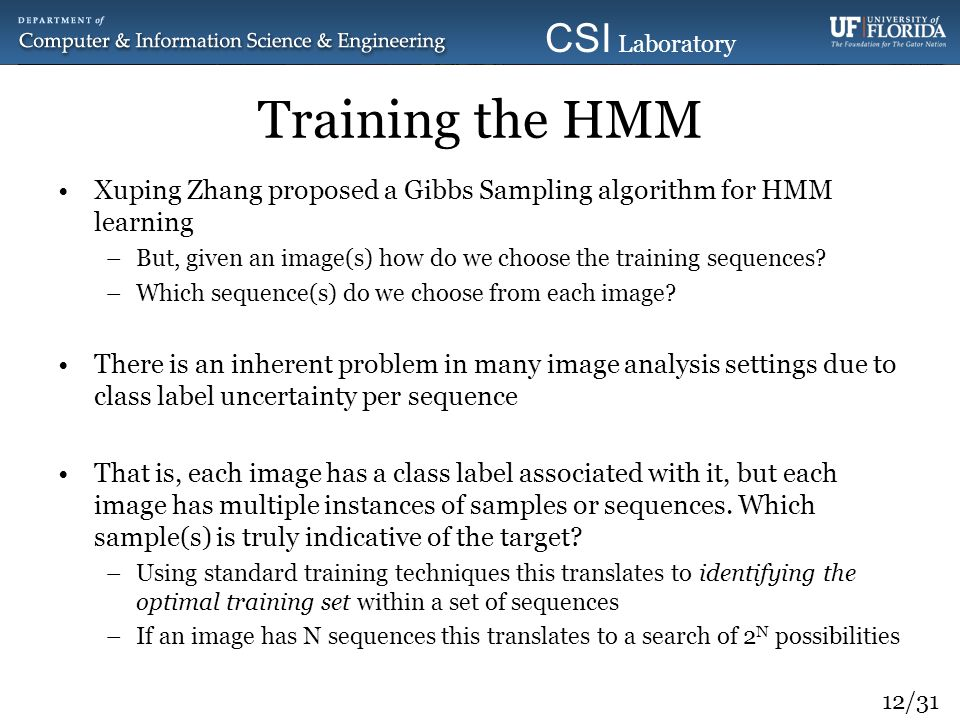 12/31 CSI Laboratory 2010 Training the HMM Xuping Zhang proposed a Gibbs Sampling algorithm for HMM learning –But, given an image(s) how do we choose
