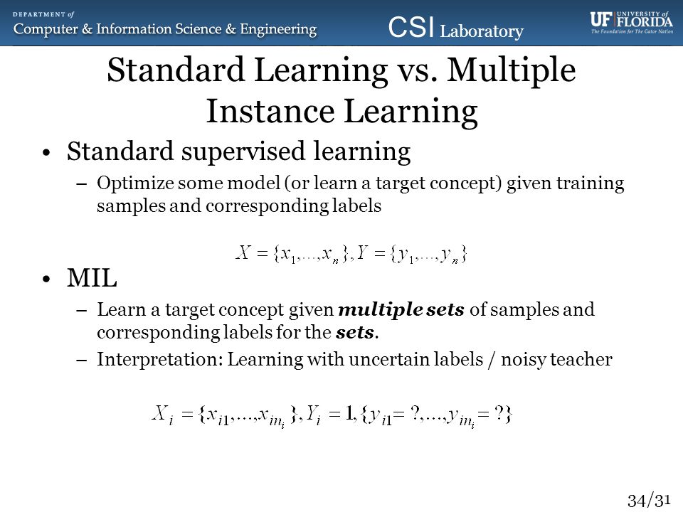 34/31 CSI Laboratory 2010 Standard Learning vs. Multiple Instance Learning Standard supervised learning –Optimize some model (or learn a target concep