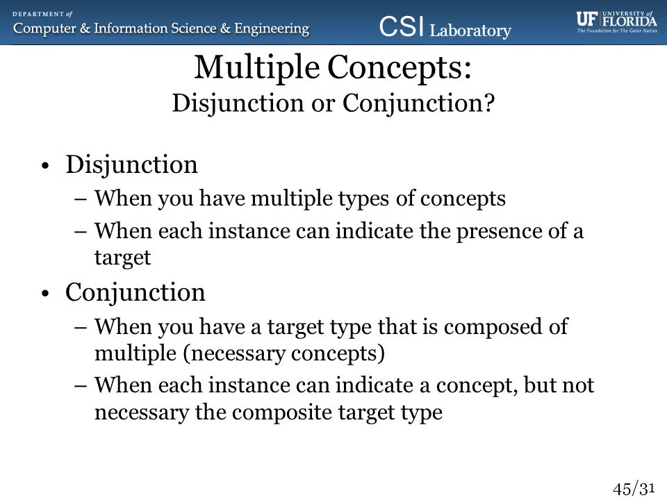 45/31 CSI Laboratory 2010 Multiple Concepts: Disjunction or Conjunction? Disjunction –When you have multiple types of concepts –When each instance can