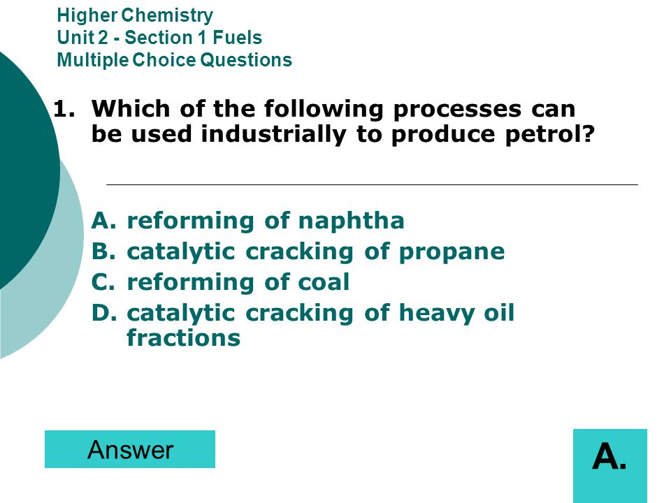Higher Chemistry Unit 2 - Section 1 Fuels Multiple Choice Questions 1.Which of the following processes can be used industrially to produce petrol? A.