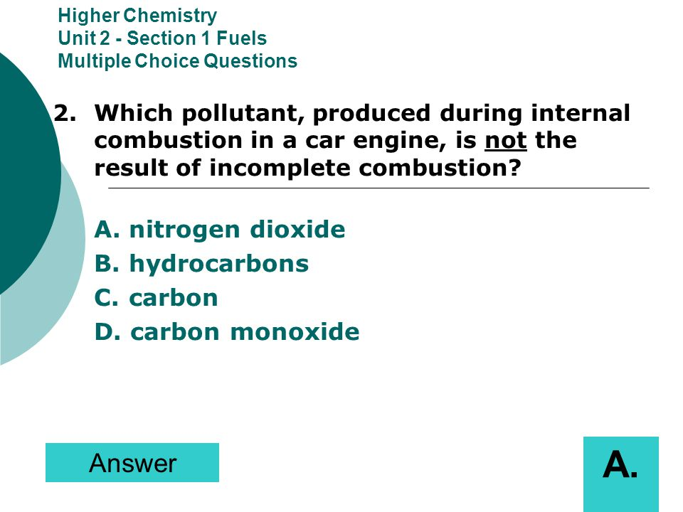Higher Chemistry Unit 2 - Section 1 Fuels Multiple Choice Questions 2.Which pollutant, produced during internal combustion in a car engine, is not the