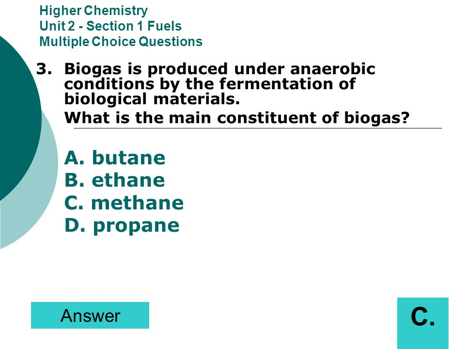 Higher Chemistry Unit 2 - Section 1 Fuels Multiple Choice Questions 3.Biogas is produced under anaerobic conditions by the fermentation of biological