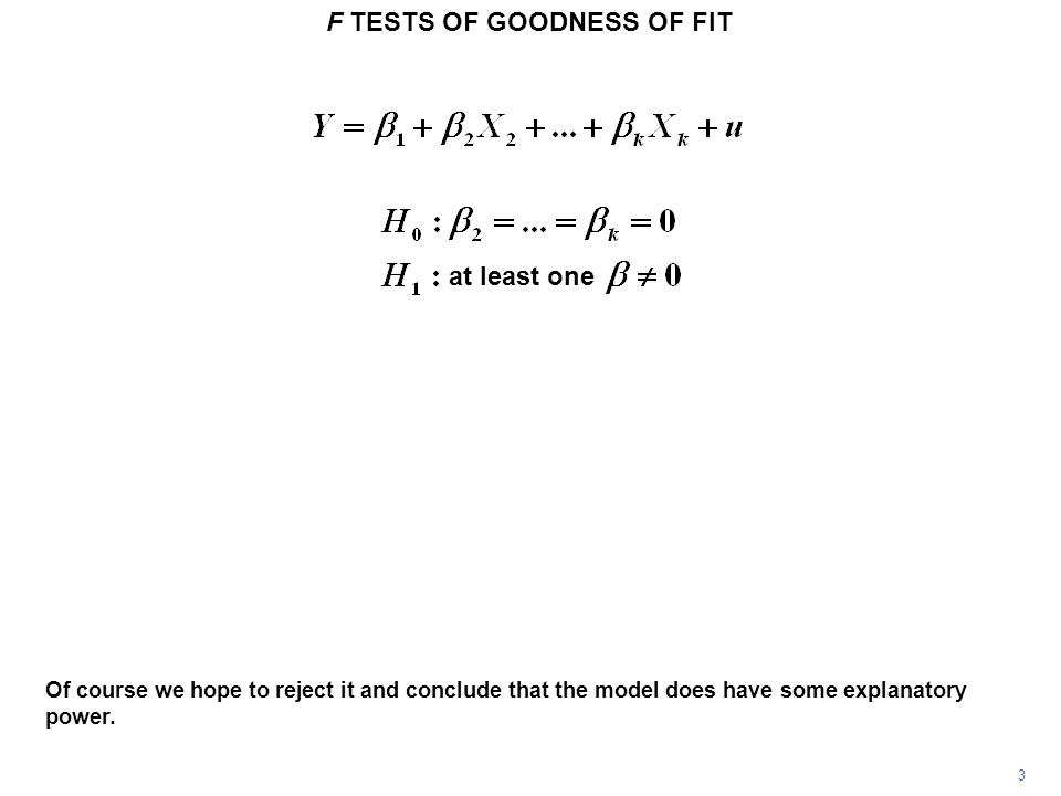 F TESTS OF GOODNESS OF FIT 44 The null hypothesis for the F test of the explanatory power of the additional 'group' is that all the new slope coefficients are equal to zero.