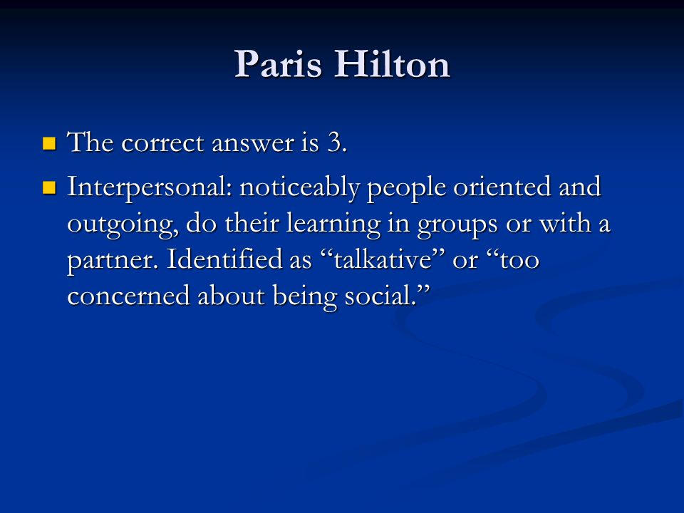 Paris Hilton The correct answer is 3. The correct answer is 3. Interpersonal: noticeably people oriented and outgoing, do their learning in groups or
