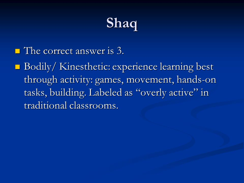 Shaq The correct answer is 3. The correct answer is 3. Bodily/ Kinesthetic: experience learning best through activity: games, movement, hands-on tasks