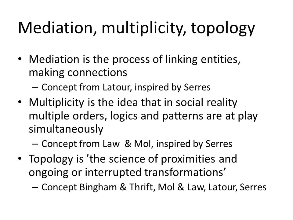 Mediation, multiplicity, topology Mediation is the process of linking entities, making connections – Concept from Latour, inspired by Serres Multiplicity is the idea that in social reality multiple orders, logics and patterns are at play simultaneously – Concept from Law & Mol, inspired by Serres Topology is 'the science of proximities and ongoing or interrupted transformations' – Concept Bingham & Thrift, Mol & Law, Latour, Serres