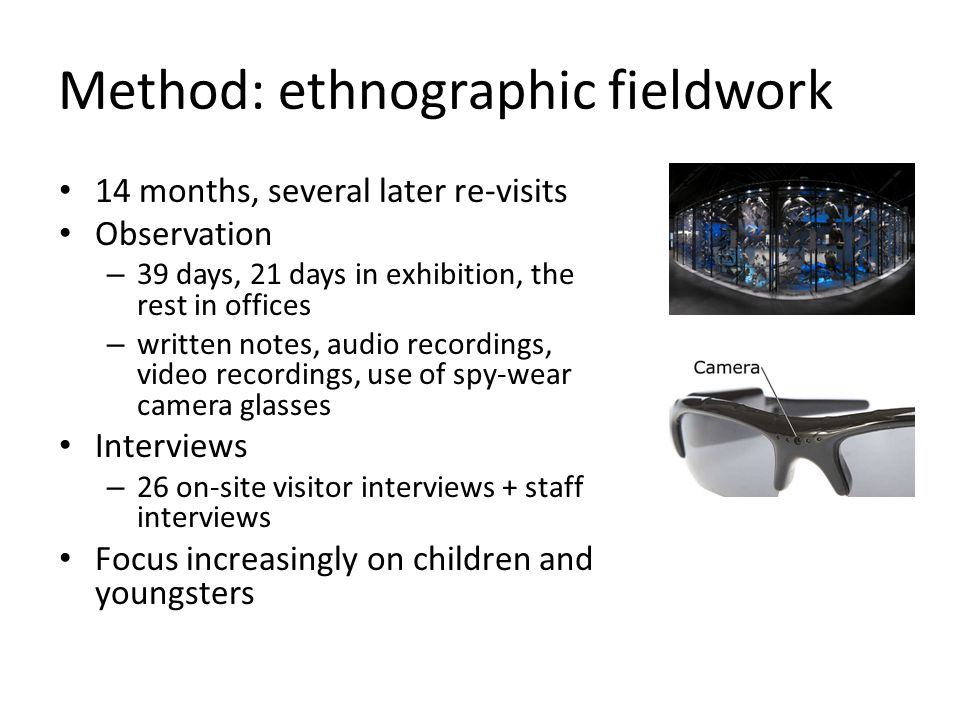 14 months, several later re-visits Observation – 39 days, 21 days in exhibition, the rest in offices – written notes, audio recordings, video recordings, use of spy-wear camera glasses Interviews – 26 on-site visitor interviews + staff interviews Focus increasingly on children and youngsters Method: ethnographic fieldwork