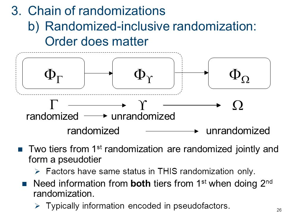 3.Chain of randomizations b)Randomized-inclusive randomization: Order does matter Two tiers from 1 st randomization are randomized jointly and form a pseudotier  Factors have same status in THIS randomization only.