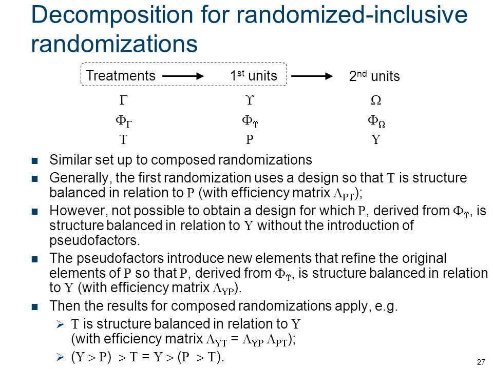 Decomposition for randomized-inclusive randomizations Similar set up to composed randomizations Generally, the first randomization uses a design so that T is structure balanced in relation to R (with efficiency matrix  RT ); However, not possible to obtain a design for which R, derived from F , is structure balanced in relation to U without the introduction of pseudofactors.