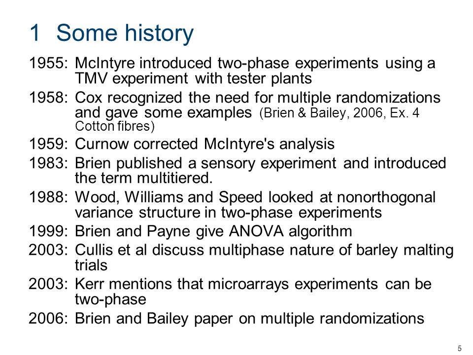 1Some history 1955:McIntyre introduced two-phase experiments using a TMV experiment with tester plants 1958:Cox recognized the need for multiple randomizations and gave some examples (Brien & Bailey, 2006, Ex.