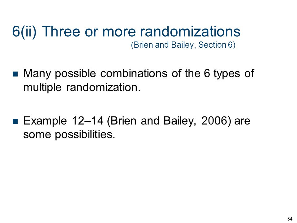 6(ii)Three or more randomizations (Brien and Bailey, Section 6) Many possible combinations of the 6 types of multiple randomization.