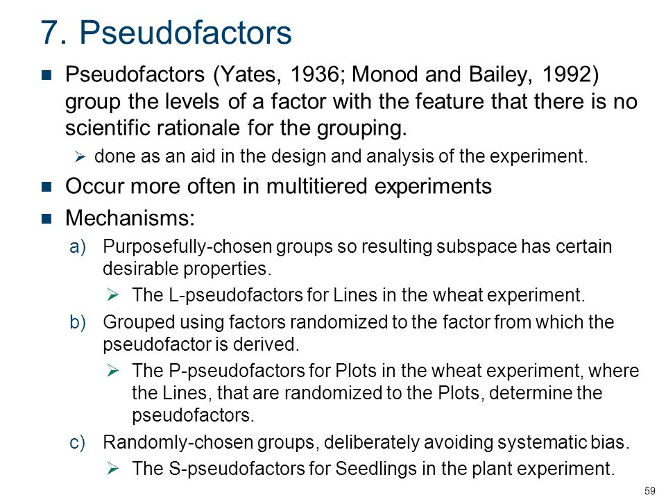 7.Pseudofactors Pseudofactors (Yates, 1936; Monod and Bailey, 1992) group the levels of a factor with the feature that there is no scientific rationale for the grouping.