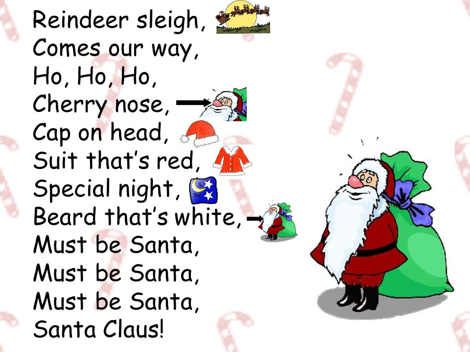 Reindeer sleigh, Comes our way, Ho, Ho, Ho, Cherry nose, Cap on head, Suit that's red, Special night, Beard that's white, Must be Santa, Must be Santa