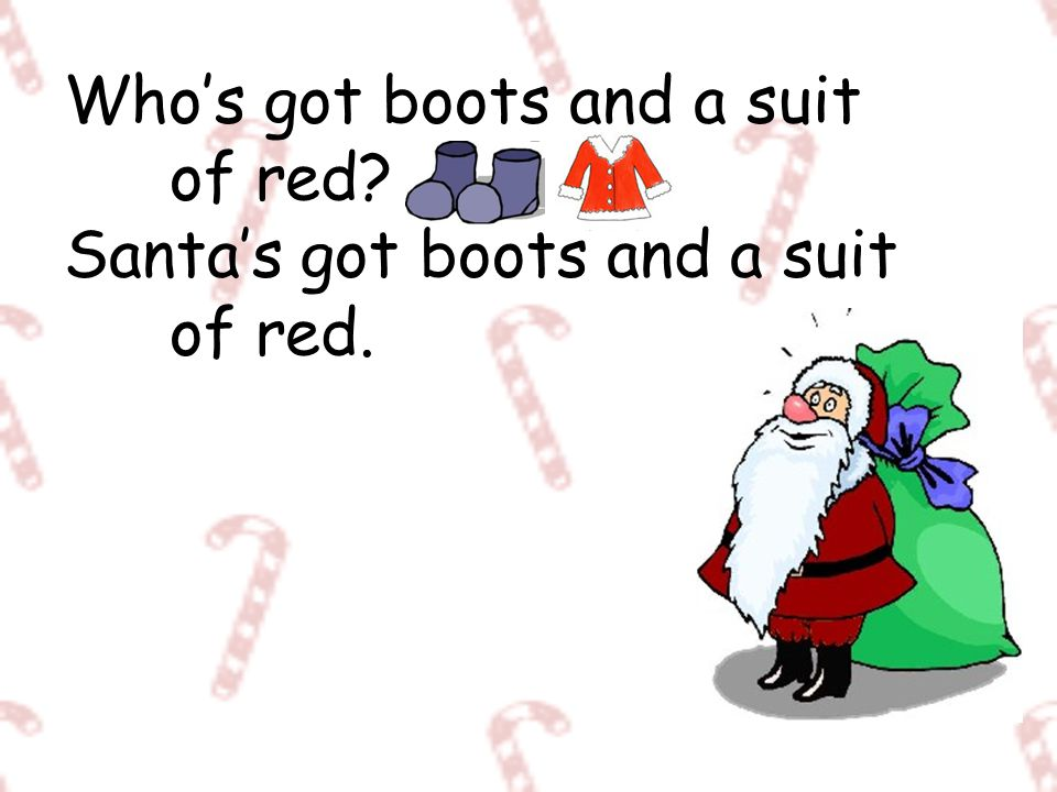 Who's got boots and a suit of red? Santa's got boots and a suit of red.