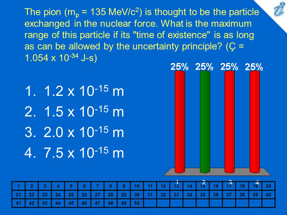 The pion (m p = 135 MeV/c 2 ) is thought to be the particle exchanged in the nuclear force.