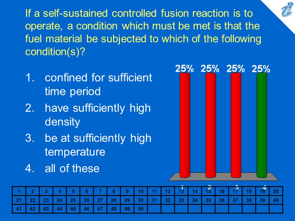 If a self-sustained controlled fusion reaction is to operate, a condition which must be met is that the fuel material be subjected to which of the following condition(s).