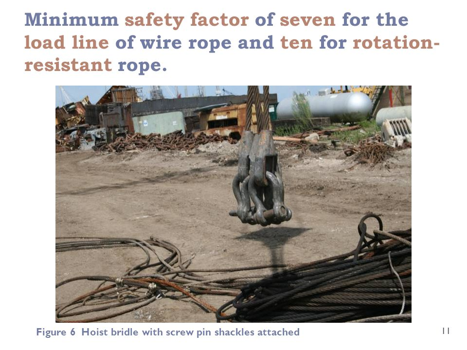Minimum safety factor of seven for the load line of wire rope and ten for rotation- resistant rope.