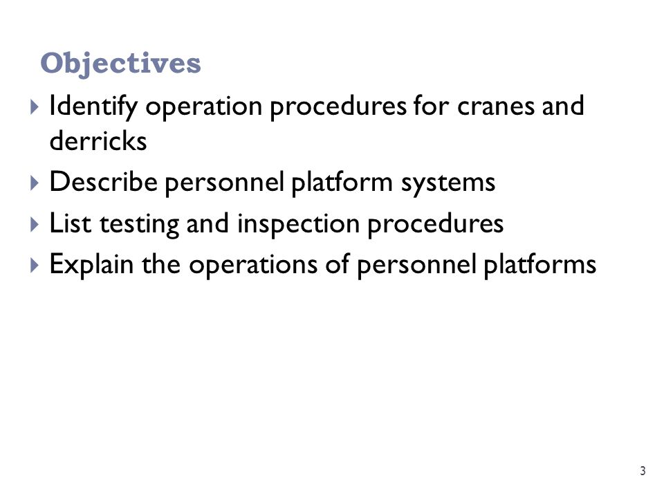 Objectives 3  Identify operation procedures for cranes and derricks  Describe personnel platform systems  List testing and inspection procedures  Explain the operations of personnel platforms