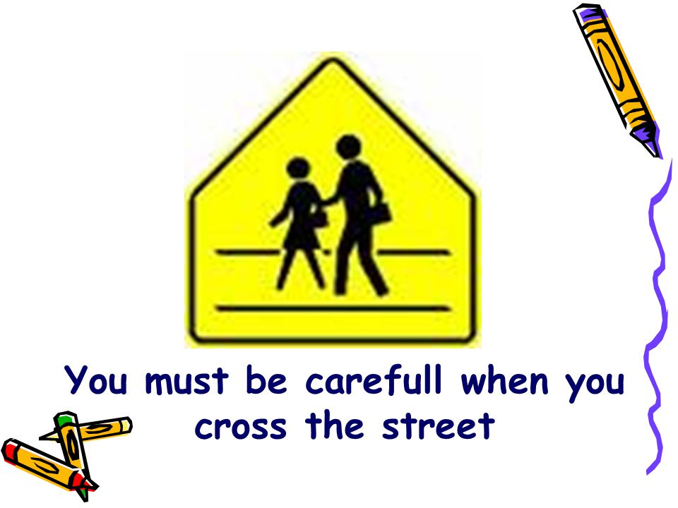 You must be carefull when you cross the street