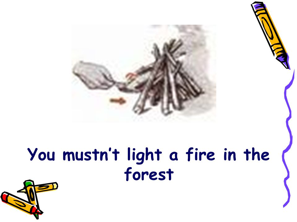 You mustn't light a fire in the forest