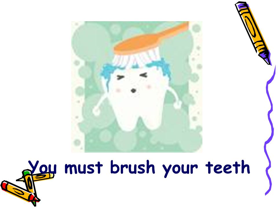 You must brush your teeth