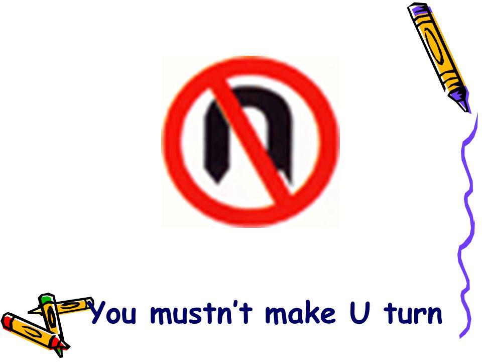 You mustn't make U turn