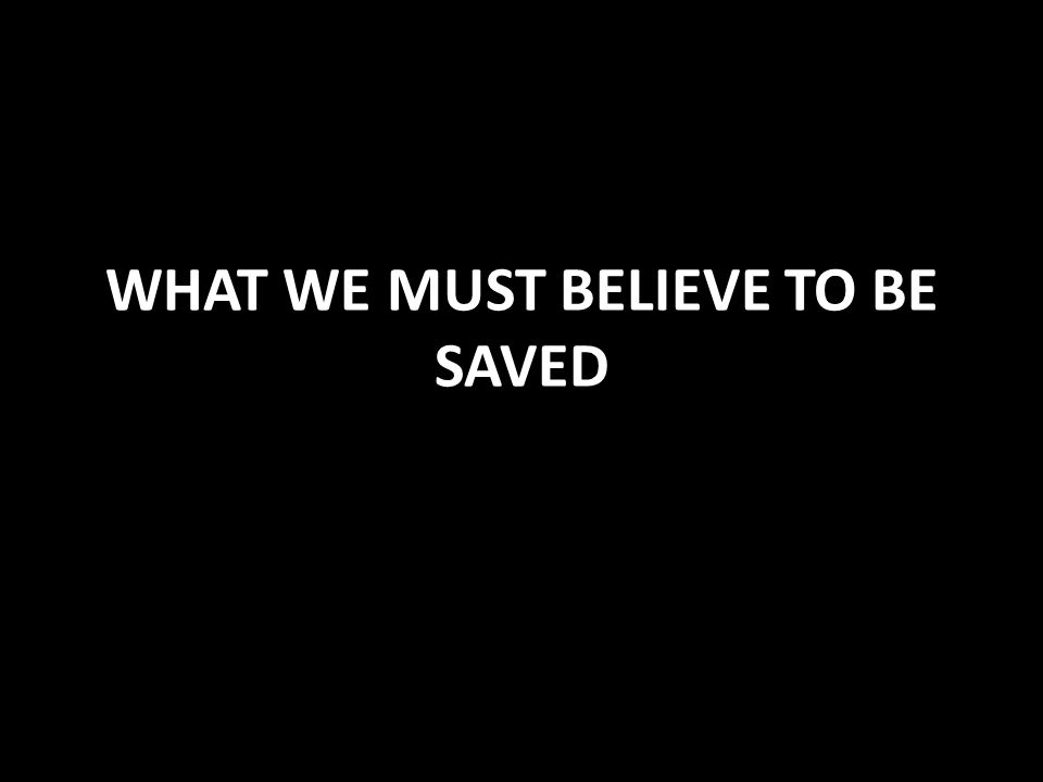 WHAT WE MUST BELIEVE TO BE SAVED