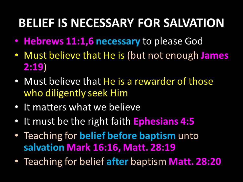 BELIEF IS NECESSARY FOR SALVATION Hebrews 11:1,6 necessary to please God Must believe that He is (but not enough James 2:19) Must believe that He is a