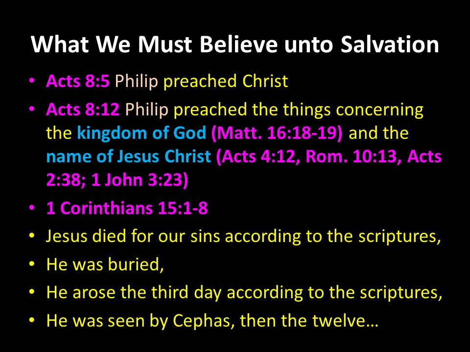 What We Must Believe unto Salvation John 20:30-31 believe Jesus is the Christ, the Son of God John 8:24 we must believe in the deity of Christ 1 Thessalonians 2:13 apostles' word is God's word 1 Thessalonians 4:14 believe Jesus arose, and we will also rise 1 John 4:16 believe in the love God has for us Our faith must obey James 2:14-26, Acts 2:38
