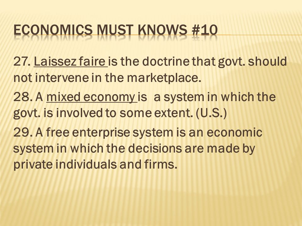 27. Laissez faire is the doctrine that govt. should not intervene in the marketplace. 28. A mixed economy is a system in which the govt. is involved t