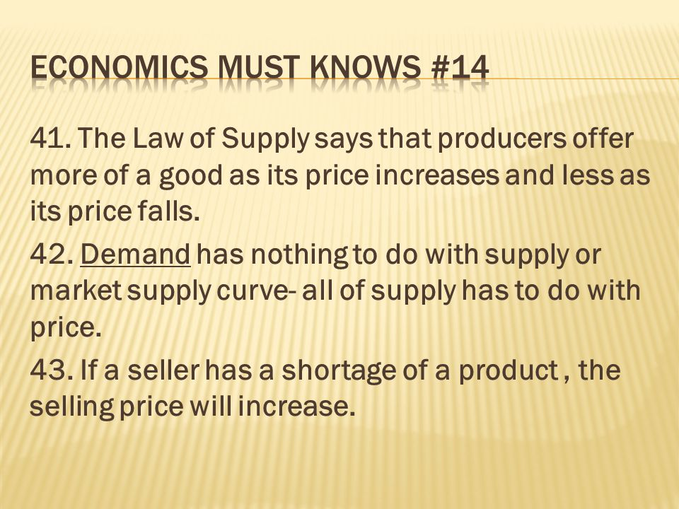 41. The Law of Supply says that producers offer more of a good as its price increases and less as its price falls. 42. Demand has nothing to do with s