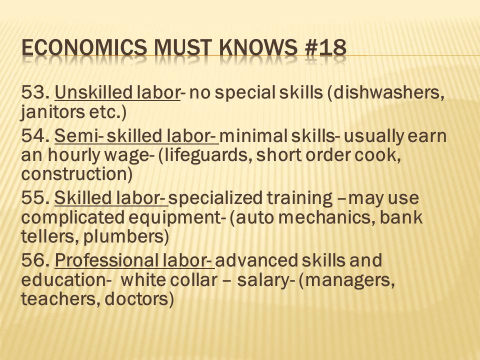 53. Unskilled labor- no special skills (dishwashers, janitors etc.) 54. Semi- skilled labor- minimal skills- usually earn an hourly wage- (lifeguards,