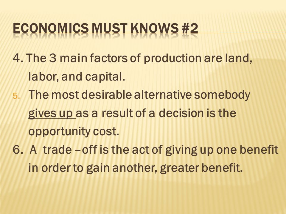 4. The 3 main factors of production are land, labor, and capital. 5. The most desirable alternative somebody gives up as a result of a decision is the
