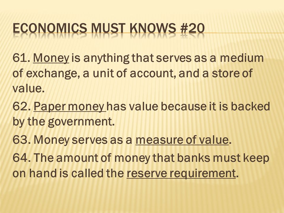 61. Money is anything that serves as a medium of exchange, a unit of account, and a store of value. 62. Paper money has value because it is backed by