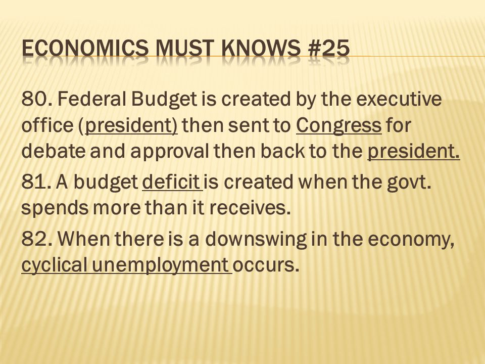 80. Federal Budget is created by the executive office (president) then sent to Congress for debate and approval then back to the president. 81. A budg