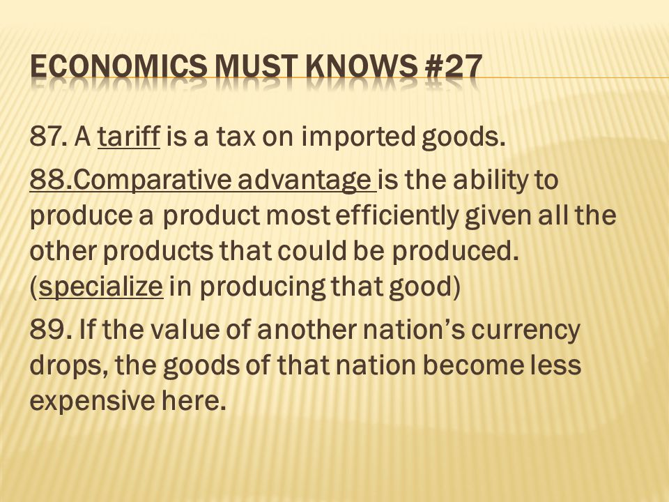 87. A tariff is a tax on imported goods. 88.Comparative advantage is the ability to produce a product most efficiently given all the other products th