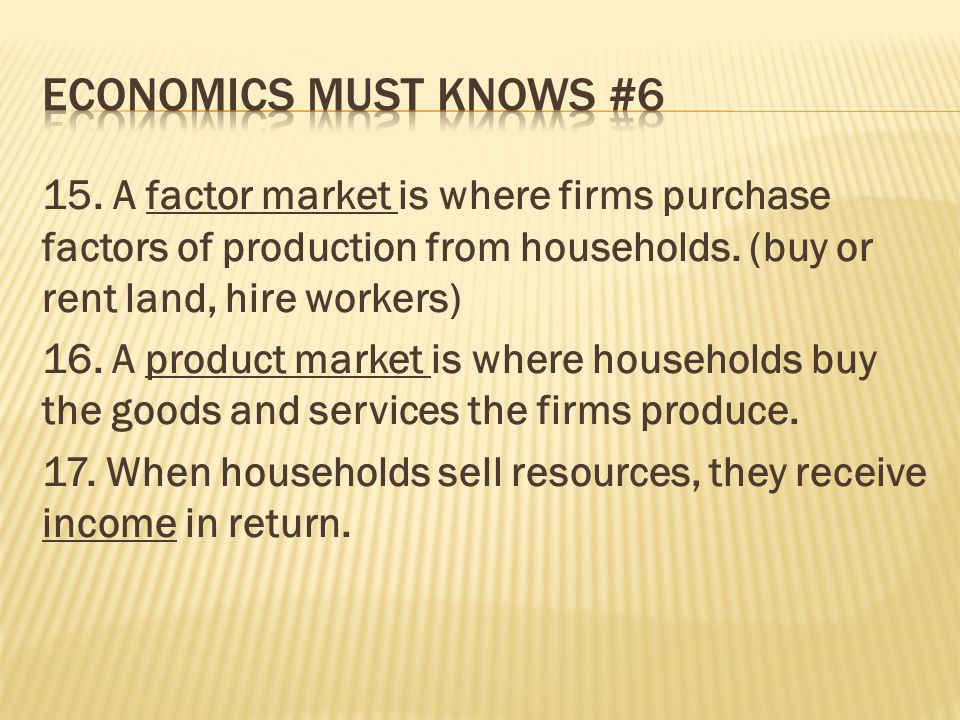 15. A factor market is where firms purchase factors of production from households. (buy or rent land, hire workers) 16. A product market is where hous
