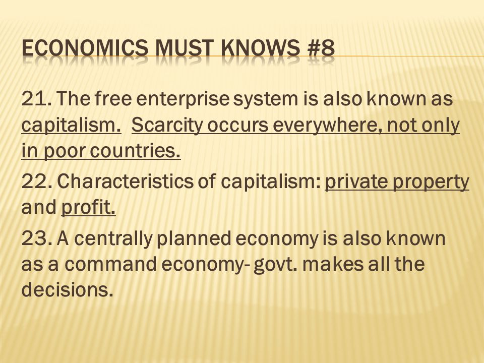 21. The free enterprise system is also known as capitalism. Scarcity occurs everywhere, not only in poor countries. 22. Characteristics of capitalism: