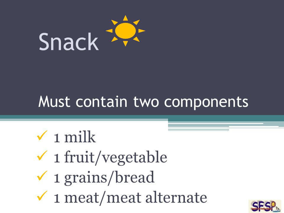 Snack Must contain two components 1 milk 1 fruit/vegetable 1 grains/bread 1 meat/meat alternate