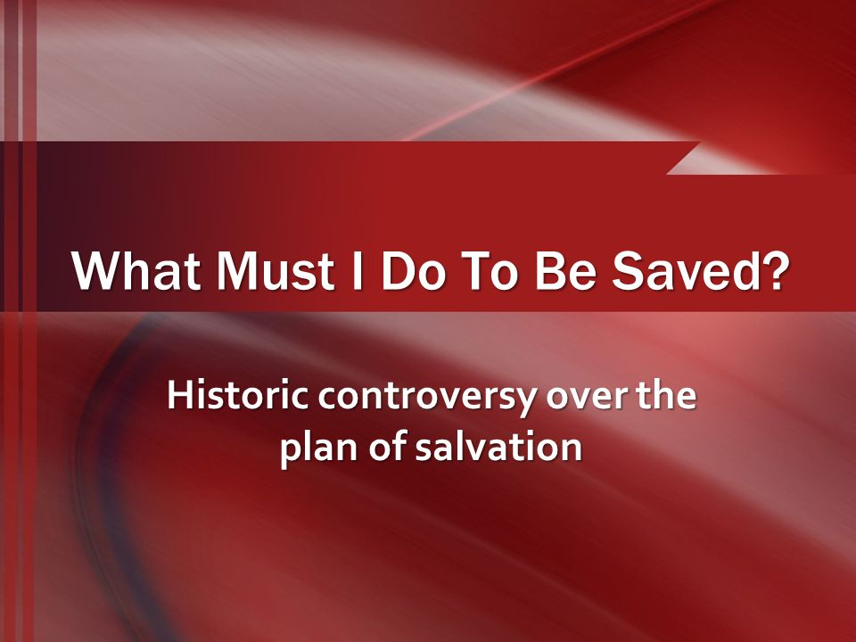What Must I Do To Be Saved Historic controversy over the plan of salvation