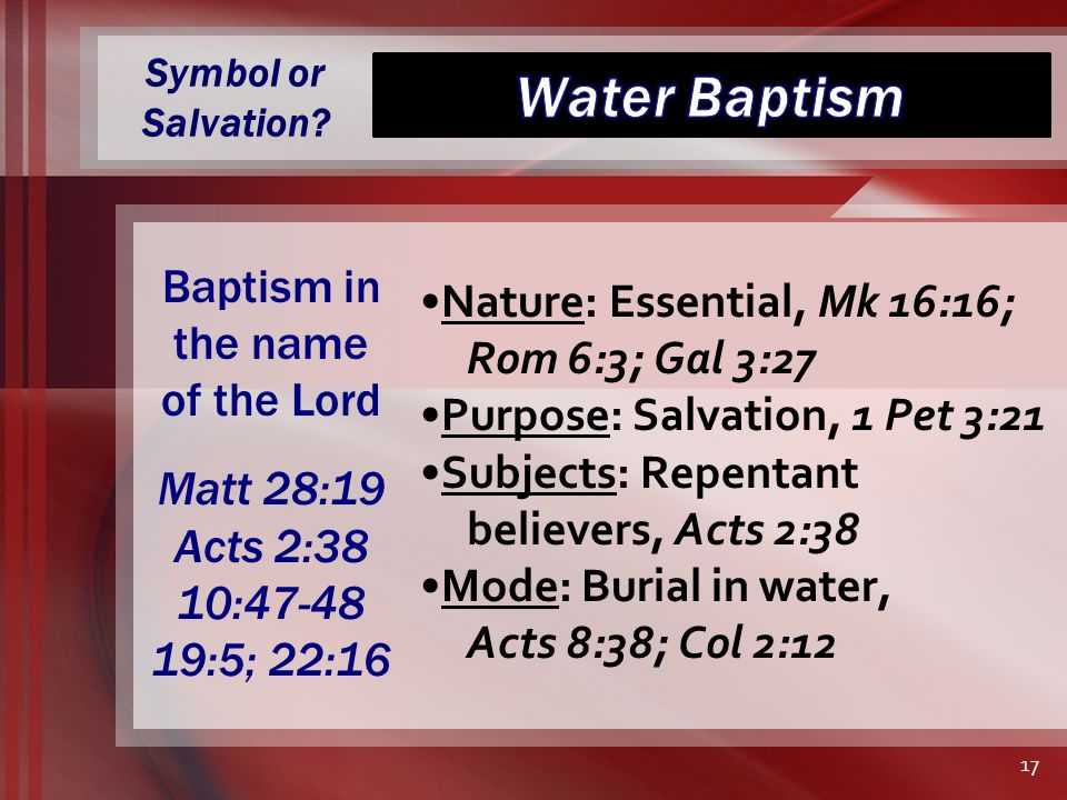 Symbol or Salvation? Nature: Essential, Mk 16:16; Rom 6:3; Gal 3:27 Purpose: Salvation, 1 Pet 3:21 Subjects: Repentant believers, Acts 2:38 Mode: Buri