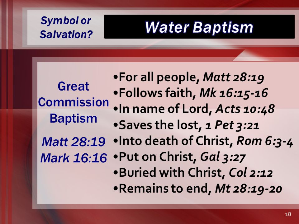 Symbol or Salvation? For all people, Matt 28:19 Follows faith, Mk 16:15-16 In name of Lord, Acts 10:48 Saves the lost, 1 Pet 3:21 Into death of Christ