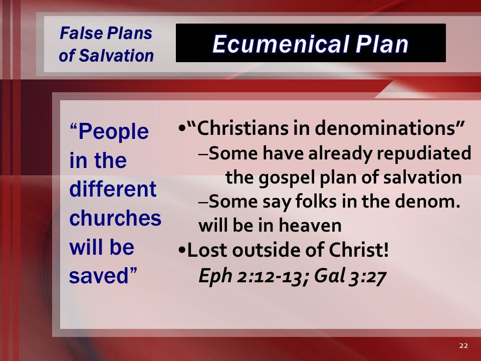 False Plans of Salvation Christians in denominations –Some have already repudiated the gospel plan of salvation –Some say folks in the denom.