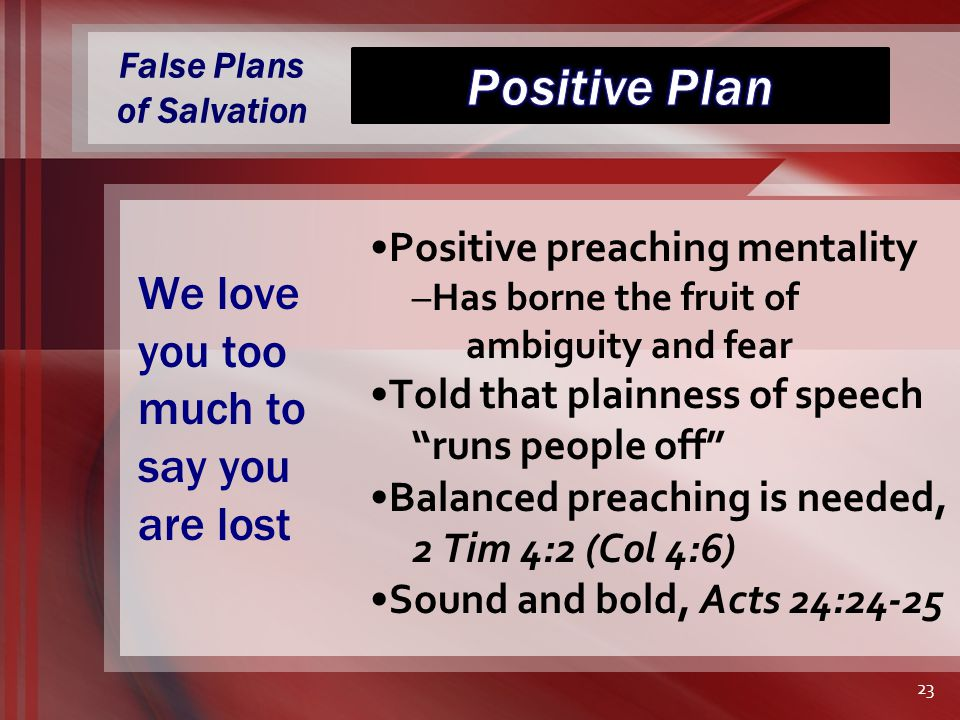 False Plans of Salvation Positive preaching mentality –Has borne the fruit of ambiguity and fear Told that plainness of speech runs people off Balanced preaching is needed, 2 Tim 4:2 (Col 4:6) Sound and bold, Acts 24:24-25 We love you too much to say you are lost 23