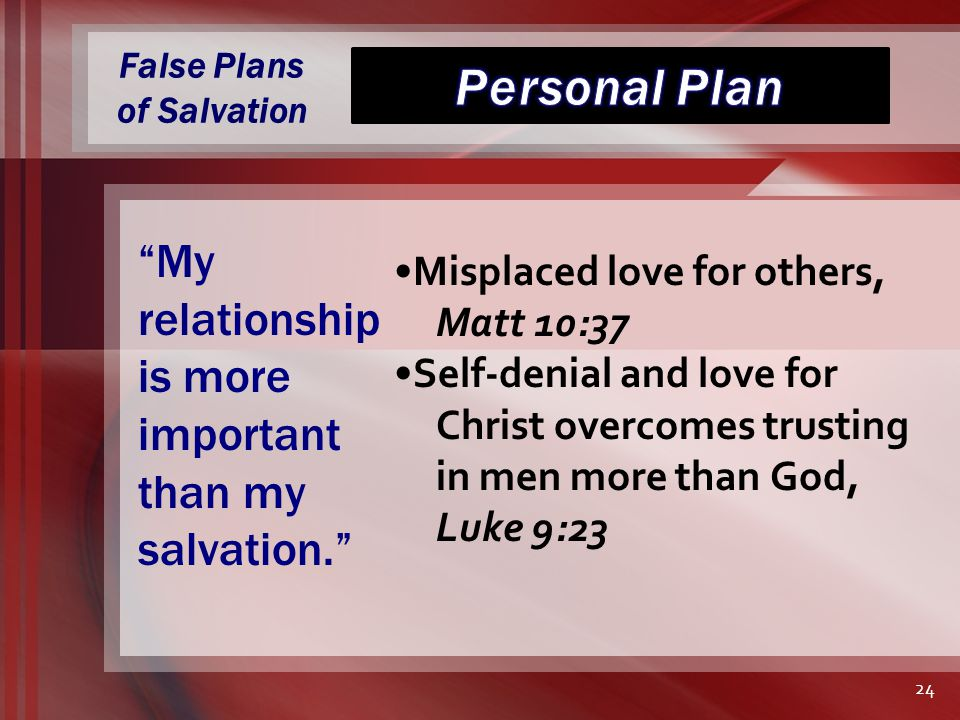 False Plans of Salvation Misplaced love for others, Matt 10:37 Self-denial and love for Christ overcomes trusting in men more than God, Luke 9:23 My relationship is more important than my salvation. 24