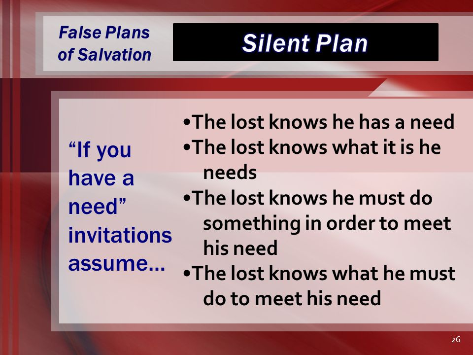 False Plans of Salvation The lost knows he has a need The lost knows what it is he needs The lost knows he must do something in order to meet his need The lost knows what he must do to meet his need If you have a need invitations assume… 26