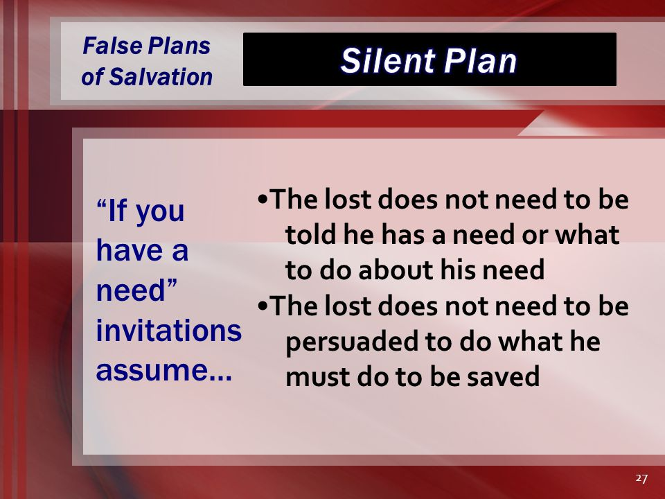 False Plans of Salvation The lost does not need to be told he has a need or what to do about his need The lost does not need to be persuaded to do what he must do to be saved If you have a need invitations assume… 27